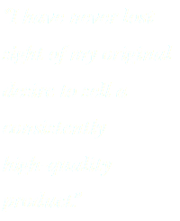 """I have never lost sight of my original desire to sell a consistently high-quality product."""